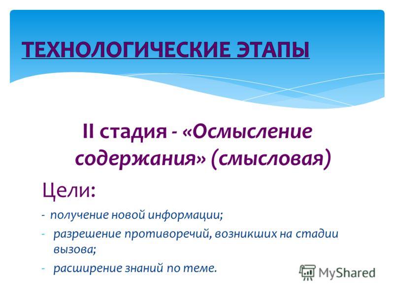 II стадия - «Осмысление содержания» (смысловая) Цели: - получение новой информации; -разрешение противоречий, возникших на стадии вызова; -расширение знаний по теме.