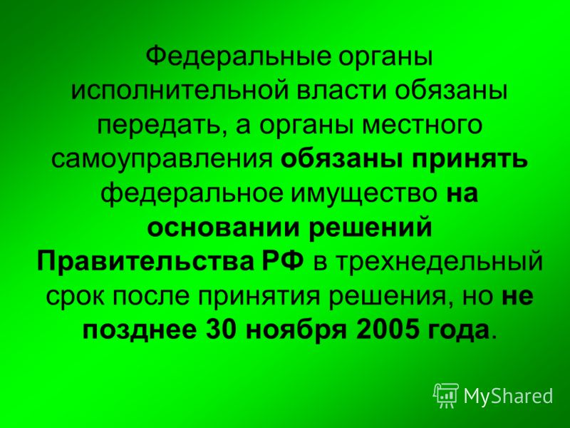 Федеральные органы исполнительной власти обязаны передать, а органы местного самоуправления обязаны принять федеральное имущество на основании решений Правительства РФ в трехнедельный срок после принятия решения, но не позднее 30 ноября 2005 года.