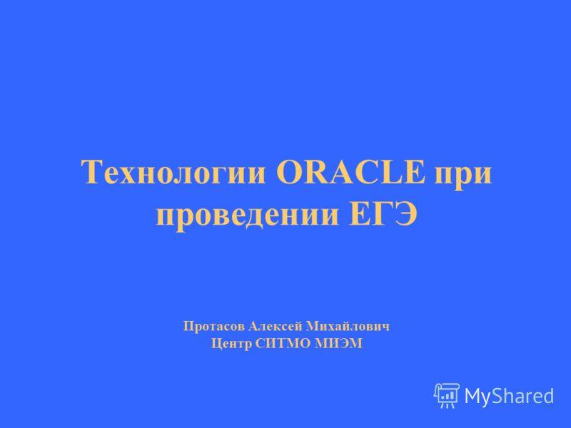 Технологии ORACLE при проведении ЕГЭ Протасов Алексей Михайлович Центр СИТМО МИЭМ