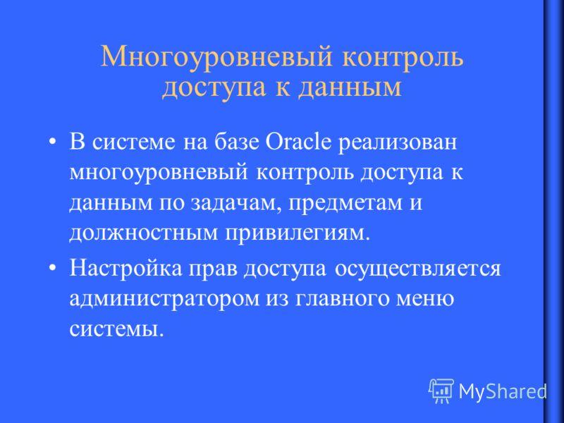 Многоуровневый контроль доступа к данным В системе на базе Oracle реализован многоуровневый контроль доступа к данным по задачам, предметам и должностным привилегиям. Настройка прав доступа осуществляется администратором из главного меню системы.