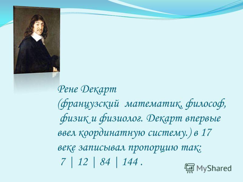 Рене Декарт (французский математик, философ, физик и физиолог. Декарт впервые ввел координатную систему.) в 17 веке записывал пропорцию так: 7 | 12 | 84 | 144.