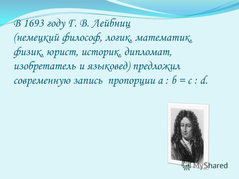 В 1693 году Г. В. Лейбниц (немецкий философ, логик, математик, физик, юрист, историк, дипломат, изобретатель и языковед) предложил современную запись пропорции а : b = с : d.