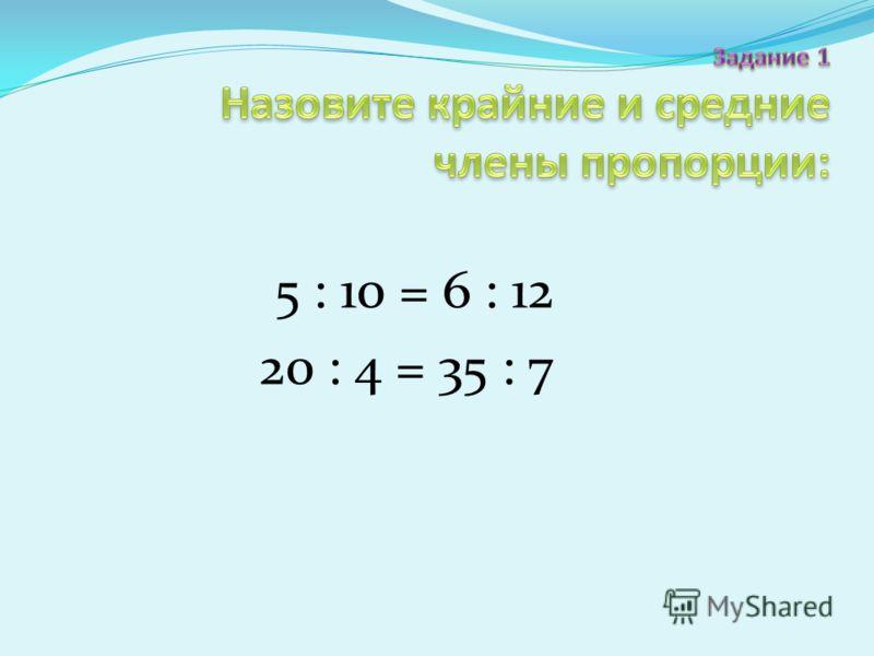 5 : 10 = 6 : 12 20 : 4 = 35 : 7