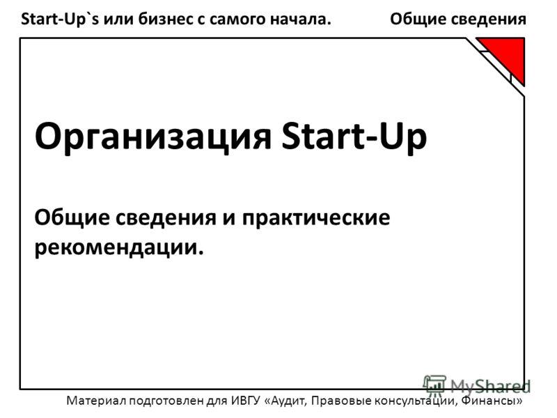 Start-Up`s или бизнес с самого начала. Общие сведения Организация Start-Up Общие сведения и практические рекомендации. Материал подготовлен для ИВГУ «Аудит, Правовые консультации, Финансы»