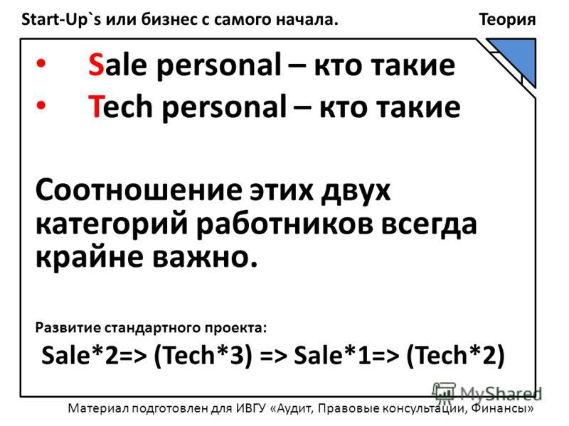Start-Up`s или бизнес с самого начала. Теория Sale personal – кто такие Tech personal – кто такие Соотношение этих двух категорий работников всегда крайне важно. Развитие стандартного проекта: Sale*2=> (Tech*3) => Sale*1=> (Tech*2) Материал подготовл