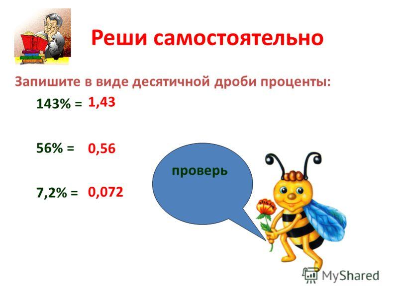 Реши самостоятельно Запишите в виде десятичной дроби проценты: 143% = 56% = 7,2% = 1,43 0,56 0,072 проверь