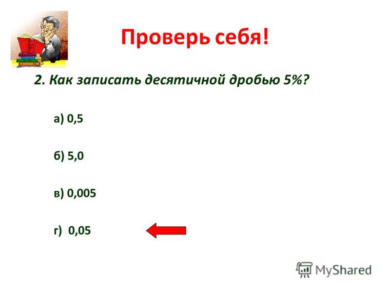 Проверь себя! 2. Как записать десятичной дробью 5%? а) 0,5 б) 5,0 в) 0,005 г) 0,05