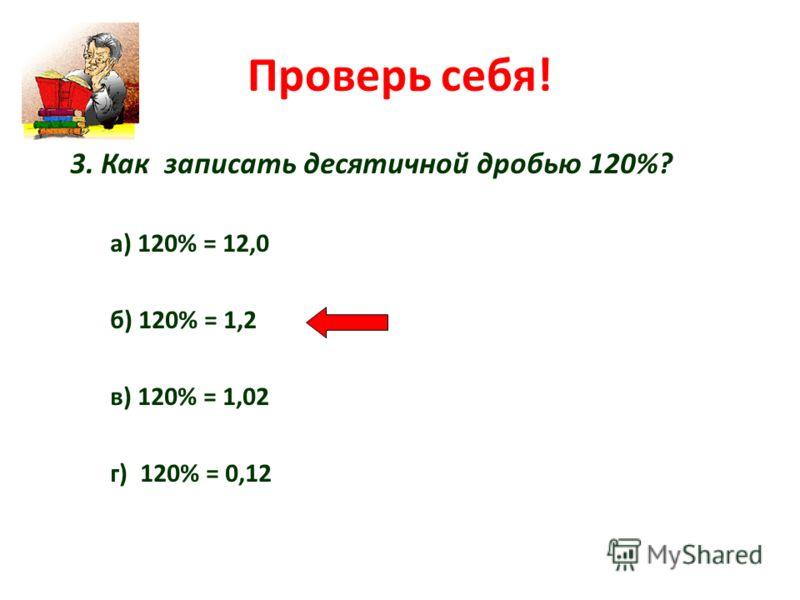 Проверь себя! 3. Как записать десятичной дробью 120%? а) 120% = 12,0 б) 120% = 1,2 в) 120% = 1,02 г) 120% = 0,12