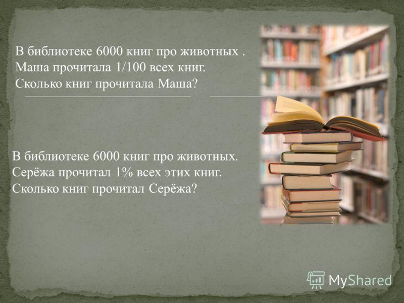 В библиотеке 6000 книг про животных. Серёжа прочитал 1% всех этих книг. Сколько книг прочитал Серёжа? В библиотеке 6000 книг про животных. Маша прочитала 1/100 всех книг. Сколько книг прочитала Маша?