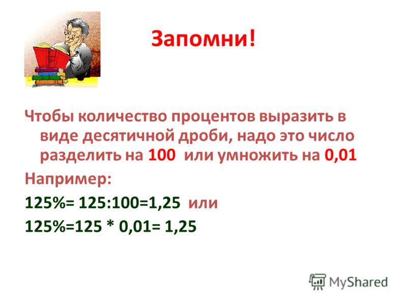 Запомни! Чтобы количество процентов выразить в виде десятичной дроби, надо это число разделить на 100 или умножить на 0,01 Например: 125%= 125:100=1,25 или 125%=125 * 0,01= 1,25