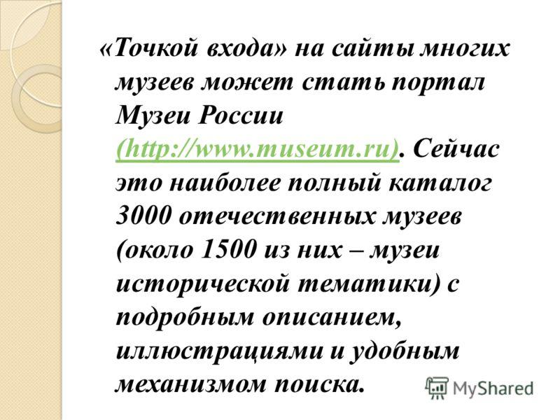 «Точкой входа» на сайты многих музеев может стать портал Музеи России (http://www.museum.ru). Сейчас это наиболее полный каталог 3000 отечественных музеев (около 1500 из них – музеи исторической тематики) с подробным описанием, иллюстрациями и удобны