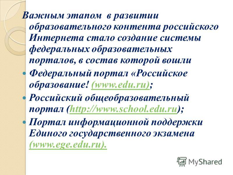 Важным этапом в развитии образовательного контента российского Интернета стало создание системы федеральных образовательных порталов, в состав которой вошли Федеральный портал «Российское образование! (www.edu.ru);(www.edu.ru) Российский общеобразова