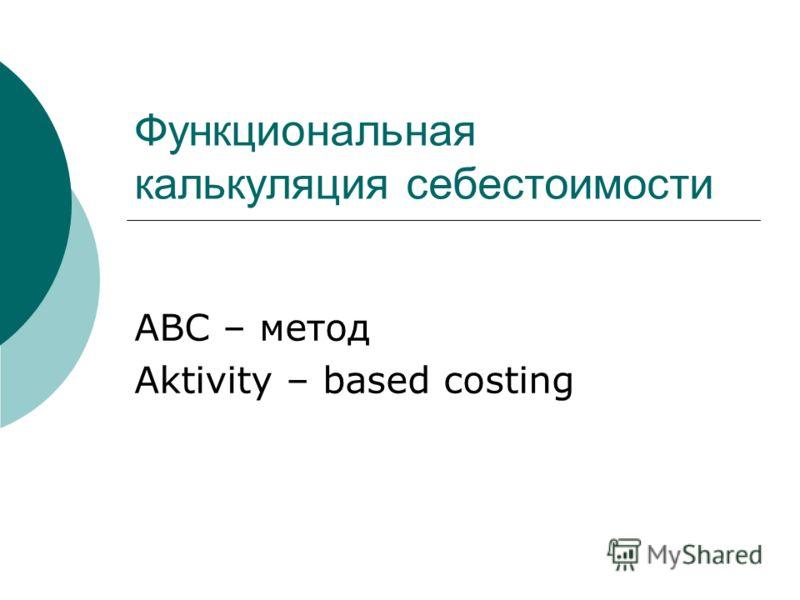 Функциональная калькуляция себестоимости АВС – метод Aktivity – based costing