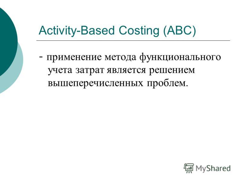Activity-Based Costing (АВС) - применение метода функционального учета затрат является решением вышеперечисленных проблем.