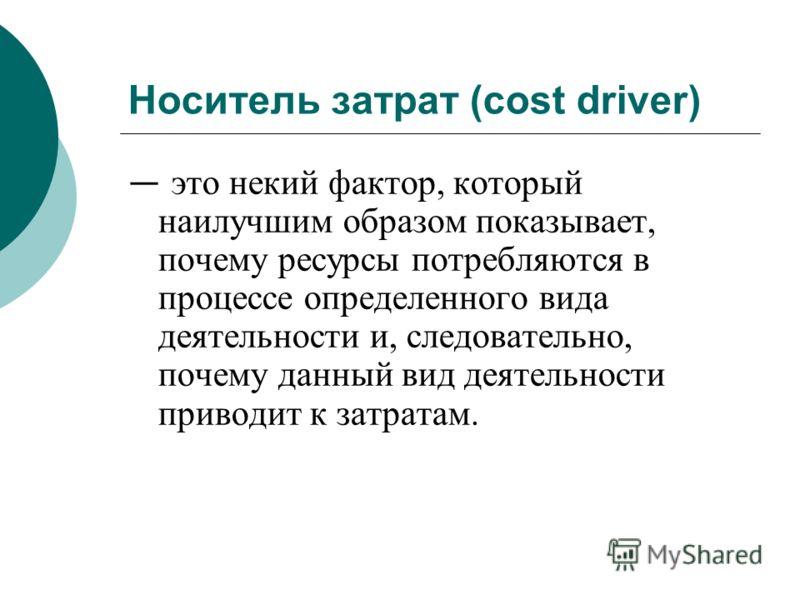 Носитель затрат (cost driver) это некий фактор, который наилучшим образом показывает, почему ресурсы потребляются в процессе определенного вида деятельности и, следовательно, почему данный вид деятельности приводит к затратам.
