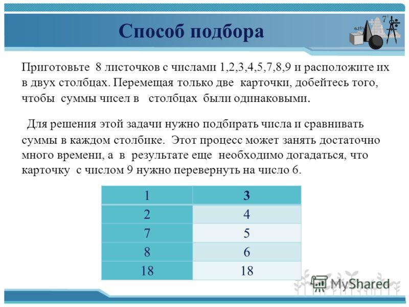 Способ подбора Приготовьте 8 листочков с числами 1,2,3,4,5,7,8,9 и расположите их в двух столбцах. Перемещая только две карточки, добейтесь того, чтобы суммы чисел в столбцах были одинаковыми. Для решения этой задачи нужно подбирать числа и сравниват