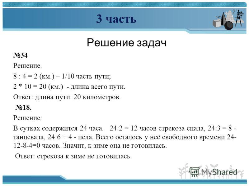3 часть Решение задач 34 Решение. 8 : 4 = 2 (км.) – 1/10 часть пути; 2 * 10 = 20 (км.) - длина всего пути. Ответ: длина пути 20 километров. 18. Решение: В сутках содержится 24 часа. 24:2 = 12 часов стрекоза спала, 24:3 = 8 - танцевала, 24:6 = 4 - пел