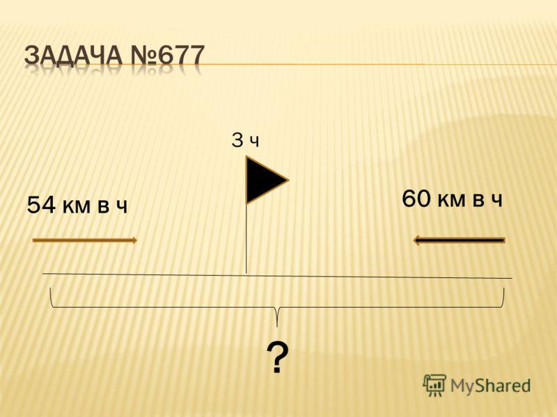 54 км в ч 60 км в ч ? 3 ч