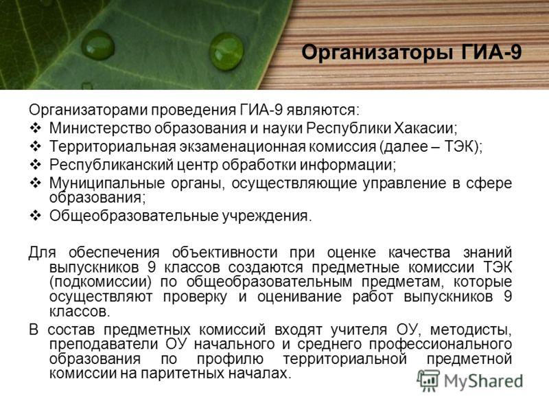 Организаторы ГИА-9 Организаторами проведения ГИА-9 являются: Министерство образования и науки Республики Хакасии; Территориальная экзаменационная комиссия (далее – ТЭК); Республиканский центр обработки информации; Муниципальные органы, осуществляющие