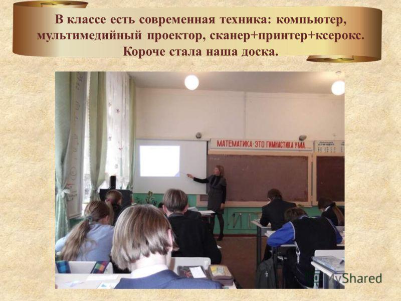 В классе есть современная техника: компьютер, мультимедийный проектор, сканер+принтер+ксерокс. Короче стала наша доска.