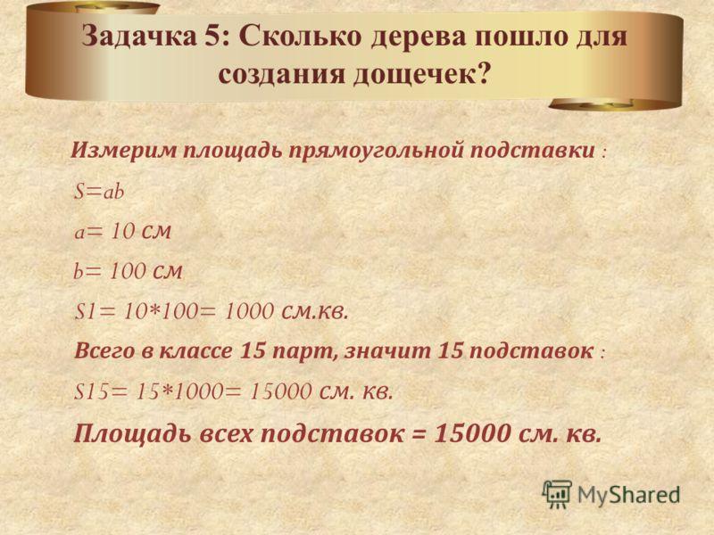 Измерим площадь прямоугольной подставки : S=ab a= 10 см b= 100 см S1= 10*100= 1000 см.кв. Всего в классе 15 парт, значит 15 подставок : S15= 15*1000= 15000 см. кв. Площадь всех подставок = 15000 см. кв. Задачка 5: Сколько дерева пошло для создания до