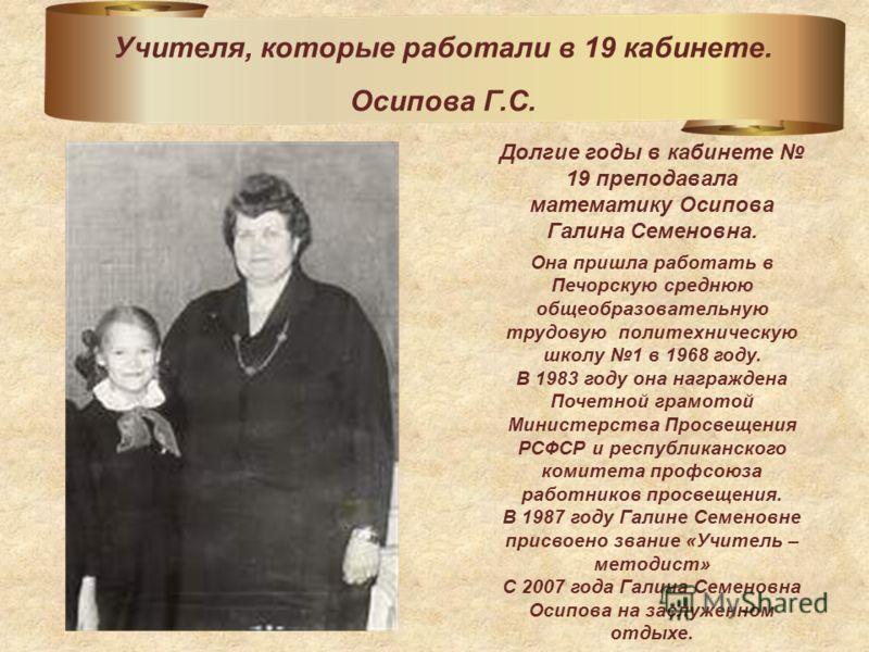 Долгие годы в кабинете 19 преподавала математику Осипова Галина Семеновна. Она пришла работать в Печорскую среднюю общеобразовательную трудовую политехническую школу 1 в 1968 году. В 1983 году она награждена Почетной грамотой Министерства Просвещения