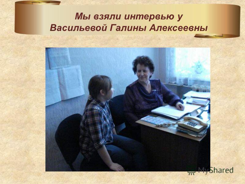 Мы взяли интервью у Васильевой Галины Алексеевны