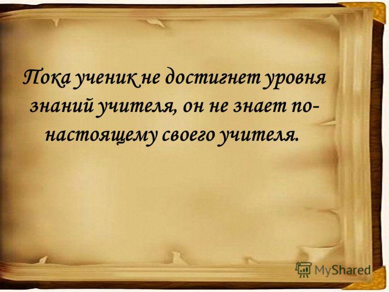 Пока ученик не достигнет уровня знаний учителя, он не знает по- настоящему своего учителя.