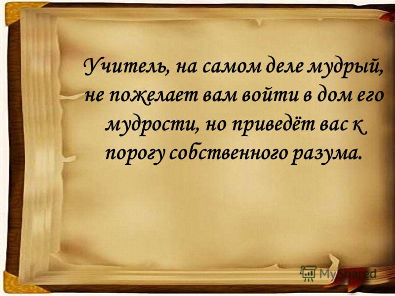 Учитель, на самом деле мудрый, не пожелает вам войти в дом его мудрости, но приведёт вас к порогу собственного разума.