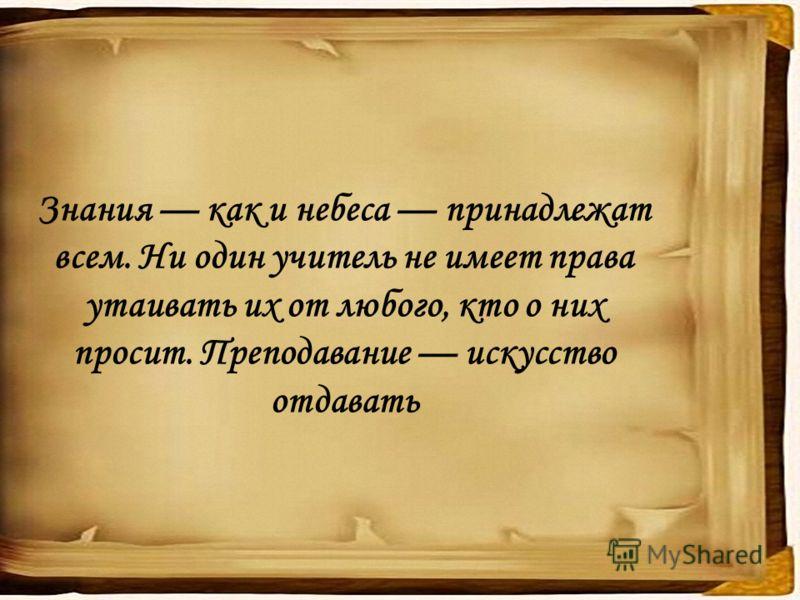Знания как и небеса принадлежат всем. Ни один учитель не имеет права утаивать их от любого, кто о них просит. Преподавание искусство отдавать