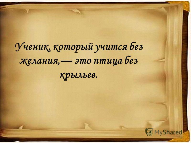 Ученик, который учится без желания, это птица без крыльев.