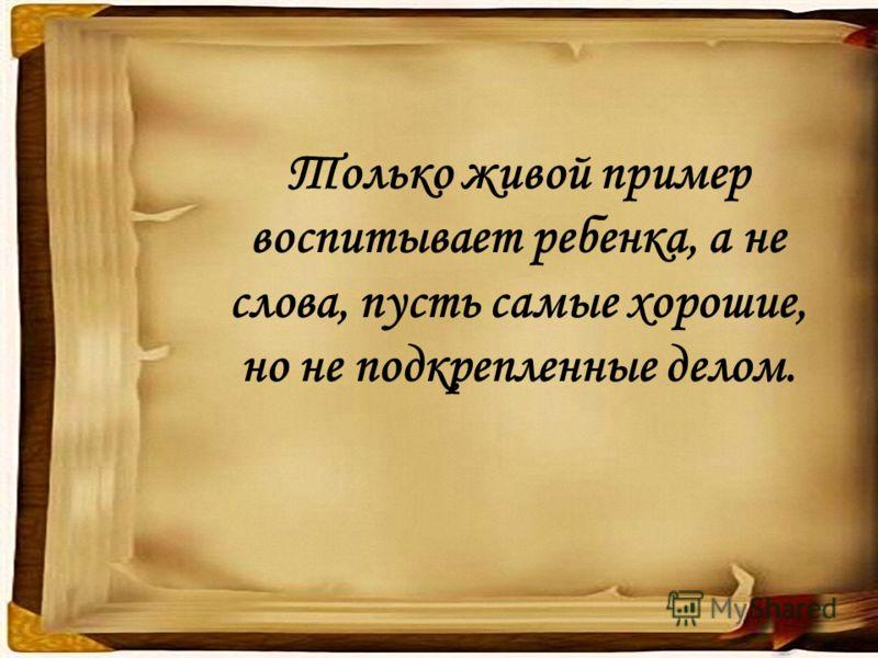 Только живой пример воспитывает ребенка, а не слова, пусть самые хорошие, но не подкрепленные делом.