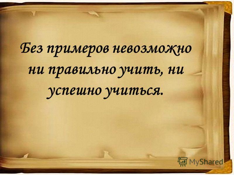 Без примеров невозможно ни правильно учить, ни успешно учиться.
