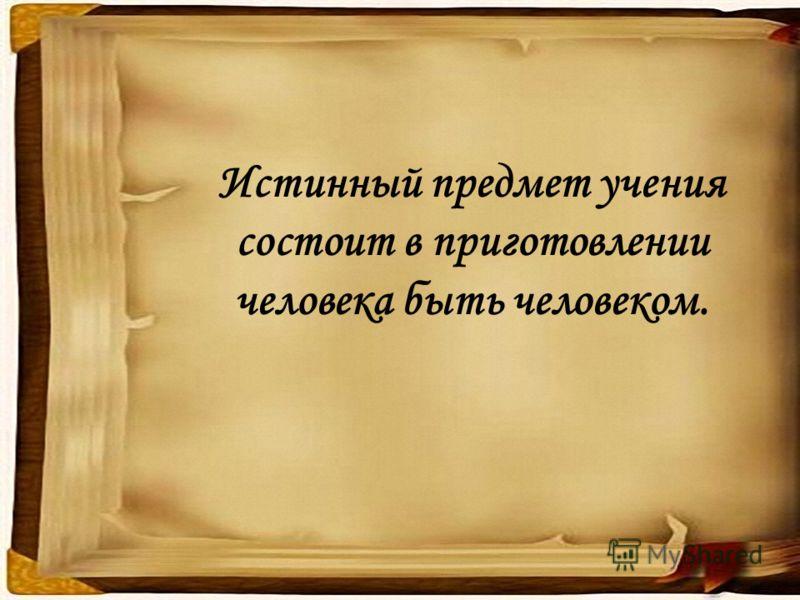 Истинный предмет учения состоит в приготовлении человека быть человеком.