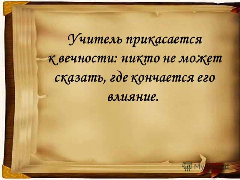 Учитель прикасается к вечности: никто не может сказать, где кончается его влияние.