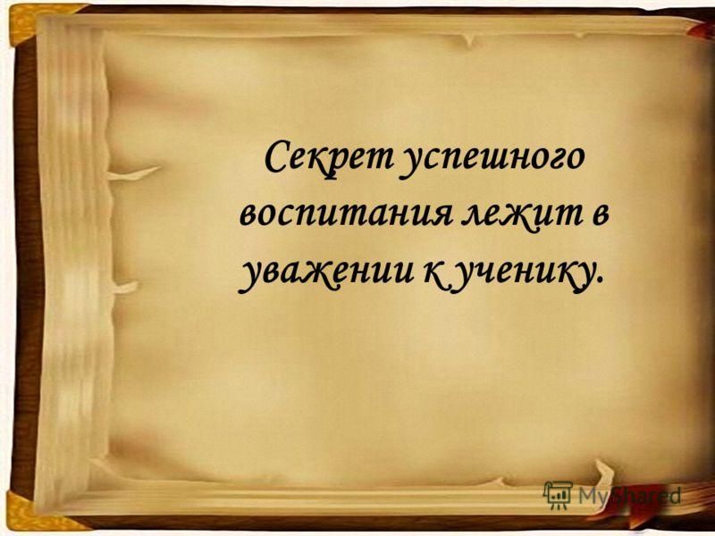 Секрет успешного воспитания лежит в уважении к ученику.