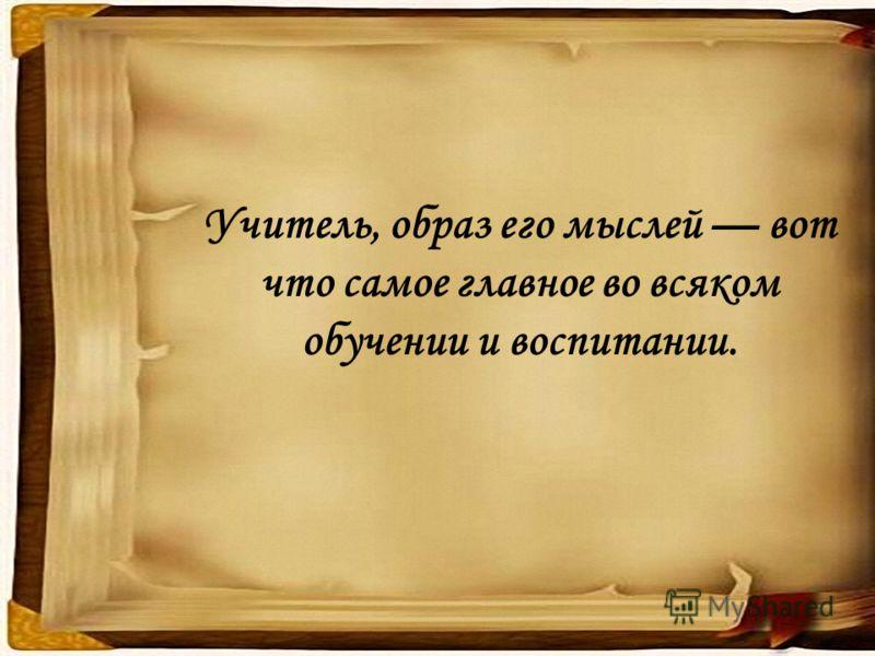 Учитель, образ его мыслей вот что самое главное во всяком обучении и воспитании.