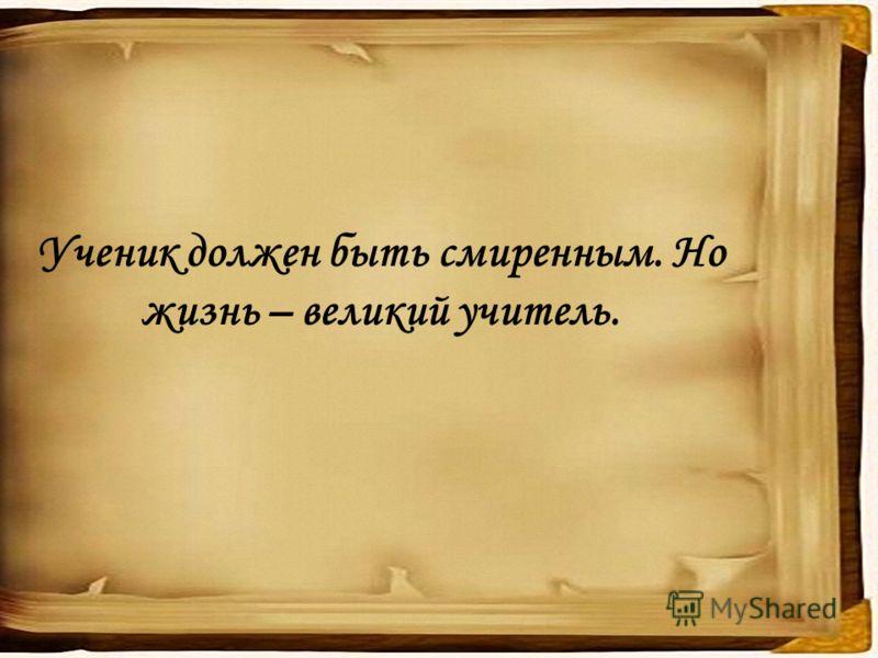 Ученик должен быть смиренным. Но жизнь – великий учитель.