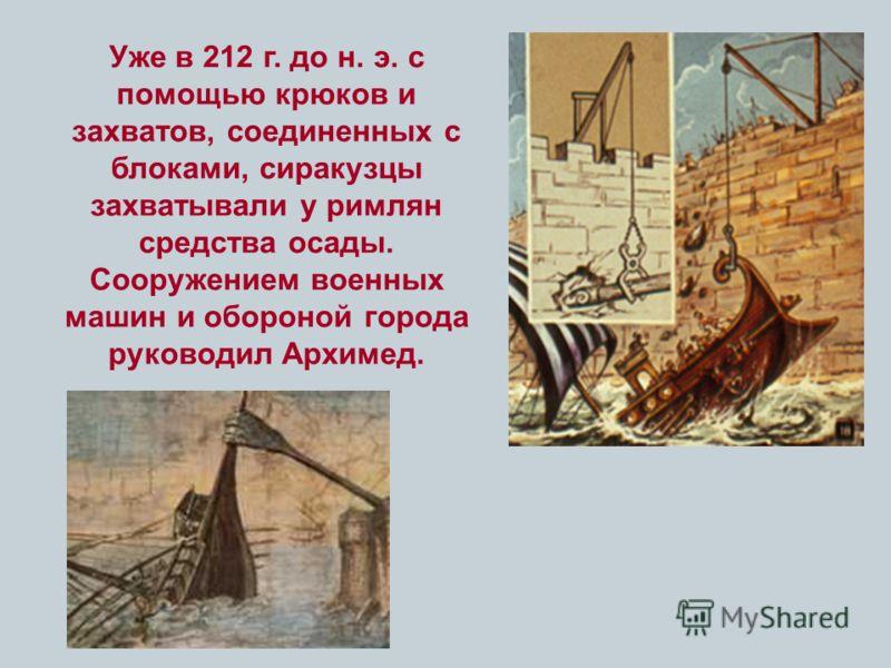 Уже в 212 г. до н. э. с помощью крюков и захватов, соединенных с блоками, сиракузцы захватывали у римлян средства осады. Сооружением военных машин и обороной города руководил Архимед.