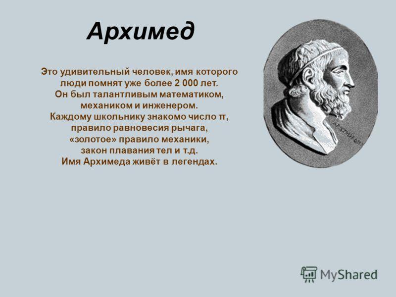 Архимед Это удивительный человек, имя которого люди помнят уже более 2 000 лет. Он был талантливым математиком, механиком и инженером. Каждому школьнику знакомо чиcло π, правило равновесия рычага, «золотое» правило механики, закон плавания тел и т.д.