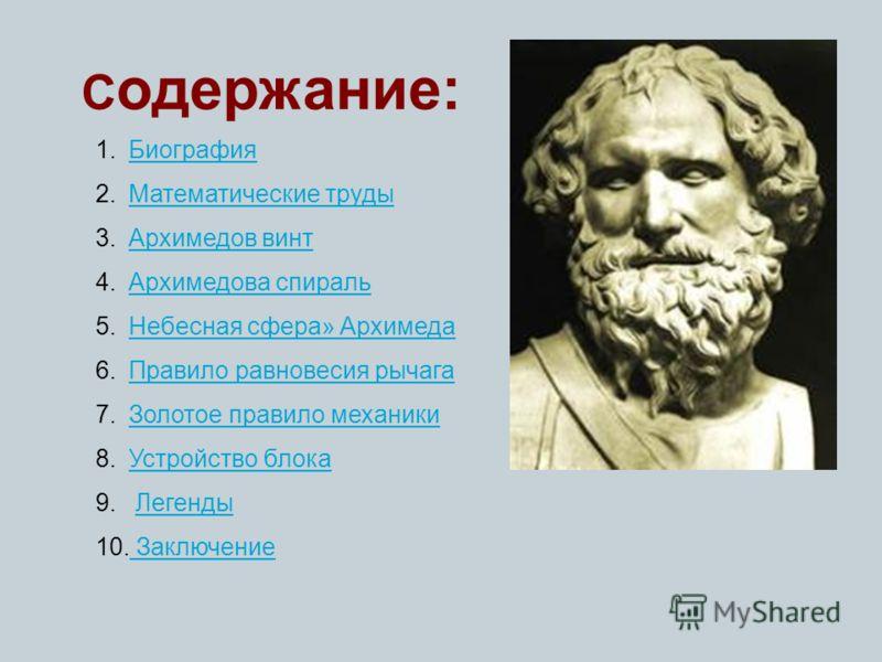 С одержание: 1.БиографияБиография 2.Математические трудыМатематические труды 3.Архимедов винтАрхимедов винт 4.Архимедова спиральАрхимедова спираль 5.Небесная сфера» АрхимедаНебесная сфера» Архимеда 6.Правило равновесия рычагаПравило равновесия рычага