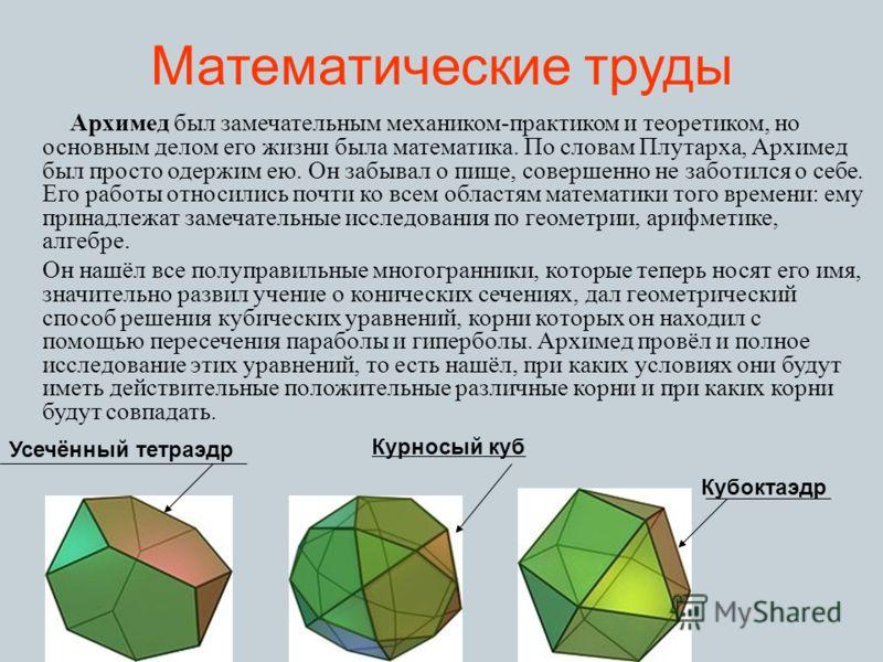 Математические труды Архимед был замечательным механиком-практиком и теоретиком, но основным делом его жизни была математика. По словам Плутарха, Архимед был просто одержим ею. Он забывал о пище, совершенно не заботился о себе. Его работы относились
