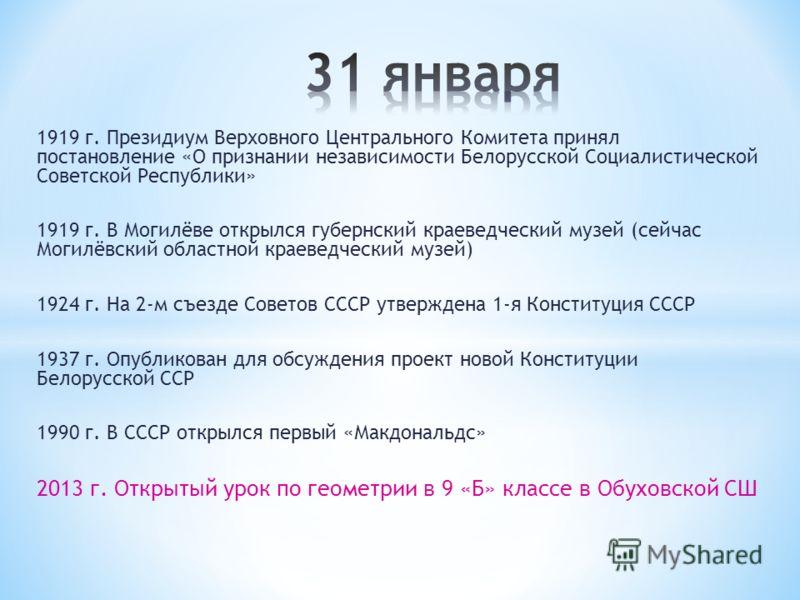 1919 г. Президиум Верховного Центрального Комитета принял постановление «О признании независимости Белорусской Социалистической Советской Республики» 1919 г. В Могилёве открылся губернский краеведческий музей (сейчас Могилёвский областной краеведческ