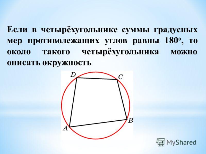 Если в четырёхугольнике суммы градусных мер противолежащих углов равны 180 о, то около такого четырёхугольника можно описать окружность