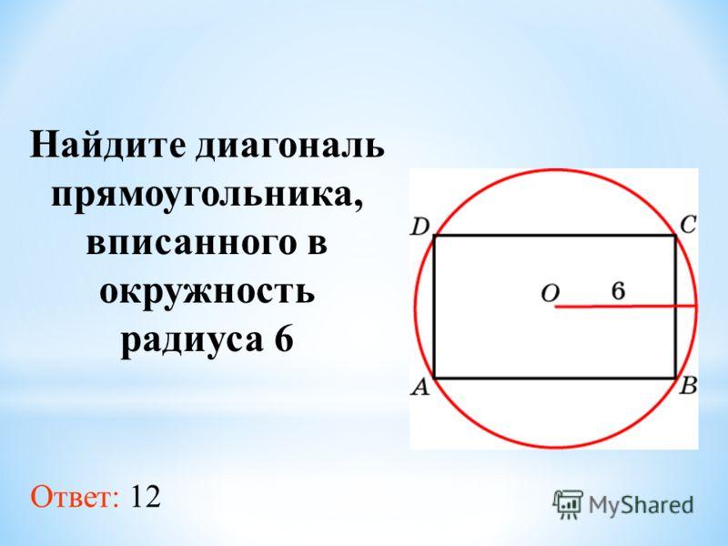 Найдите диагональ прямоугольника, вписанного в окружность радиуса 6 Ответ: 12