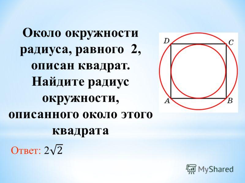 Около окружности радиуса, равного 2, описан квадрат. Найдите радиус окружности, описанного около этого квадрата