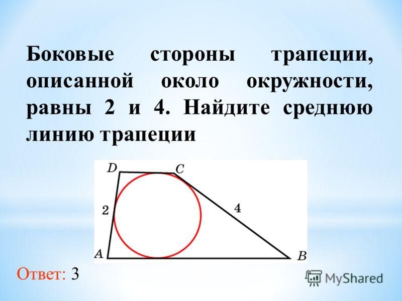 Боковые стороны трапеции, описанной около окружности, равны 2 и 4. Найдите среднюю линию трапеции Ответ: 3