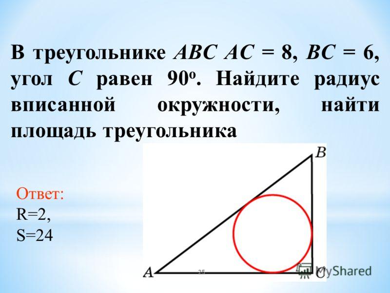 В треугольнике ABC AC = 8, BC = 6, угол C равен 90 о. Найдите радиус вписанной окружности, найти площадь треугольника Ответ: R=2, S=24 25