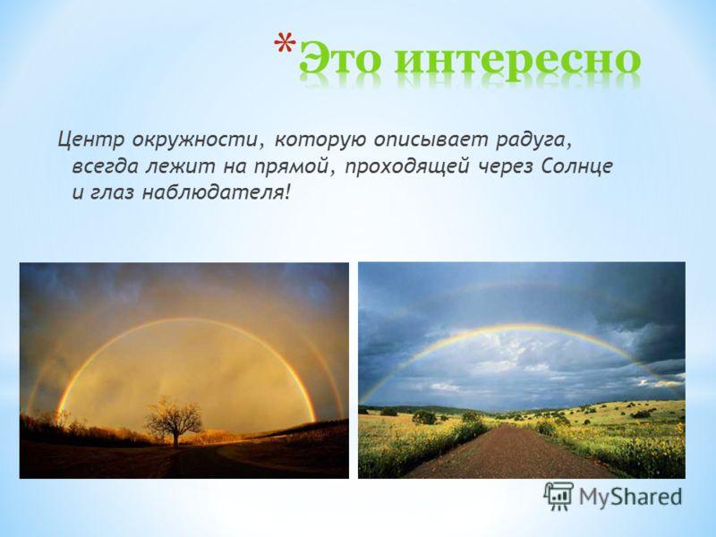 Центр окружности, которую описывает радуга, всегда лежит на прямой, проходящей через Солнце и глаз наблюдателя!