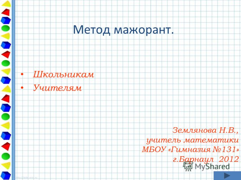 Метод мажорант. Школьникам Учителям Землянова Н.В., учитель математики МБОУ «Гимназия 131» г.Барнаул 2012